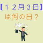 【12月3日】は何の日?超簡単に3分で紹介!
