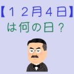 【12月4日】は何の日?超簡単に3分で紹介!