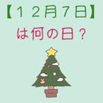 【12月7日】は何の日?超簡単に3分で紹介!